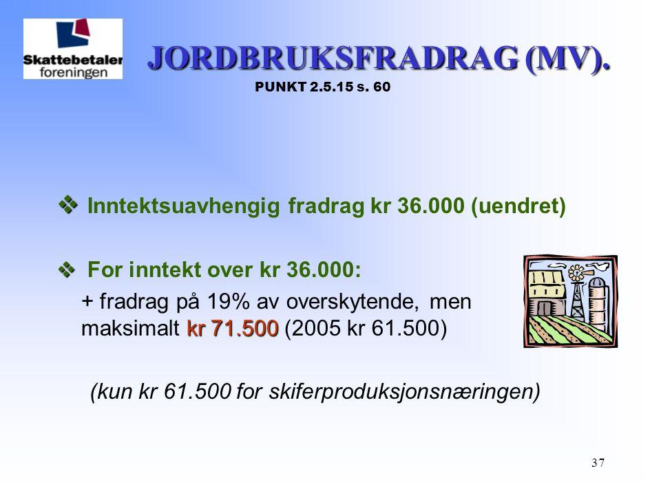 37 JORDBRUKSFRADRAG (MV). JORDBRUKSFRADRAG (MV). PUNKT 2.5.15 s. 60   Inntektsuavhengig fradrag kr 36.000 (uendret)   For inntekt over kr 36.000: