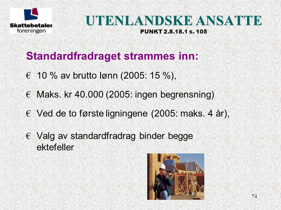 74 UTENLANDSKE ANSATTE UTENLANDSKE ANSATTE PUNKT 2.8.18.1 s. 105 Standardfradraget strammes inn: € 10 % av brutto lønn (2005: 15 %), € Maks. kr 40.000