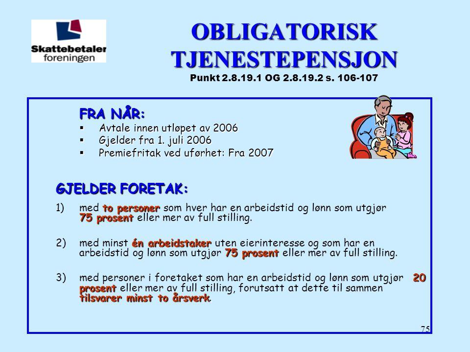 75 OBLIGATORISK TJENESTEPENSJON OBLIGATORISK TJENESTEPENSJON Punkt 2.8.19.1 OG 2.8.19.2 s. 106-107 FRA NÅR:  Avtale innen utløpet av 2006  Gjelder f