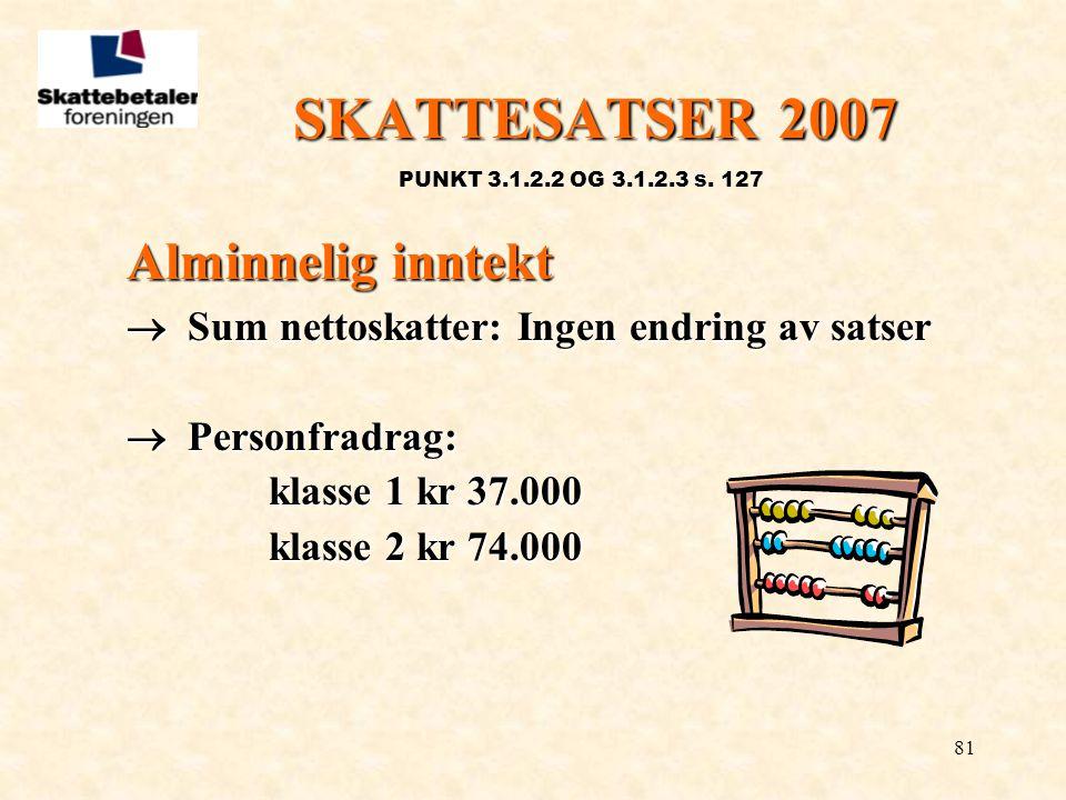 81 SKATTESATSER 2007 PUNKT 3.1.2.2 OG 3.1.2.3 s. 127 Alminnelig inntekt  Sum nettoskatter: Ingen endring av satser  Personfradrag: klasse 1 kr 37.00