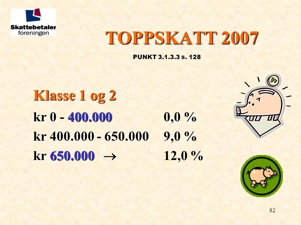 82 TOPPSKATT 2007 PUNKT 3.1.3.3 s. 128 Klasse 1 og 2 kr 0 - 400.000 0,0 % kr 400.000 - 650.000 kr 400.000 - 650.0009,0 % kr 650.000  kr 650.000  12,