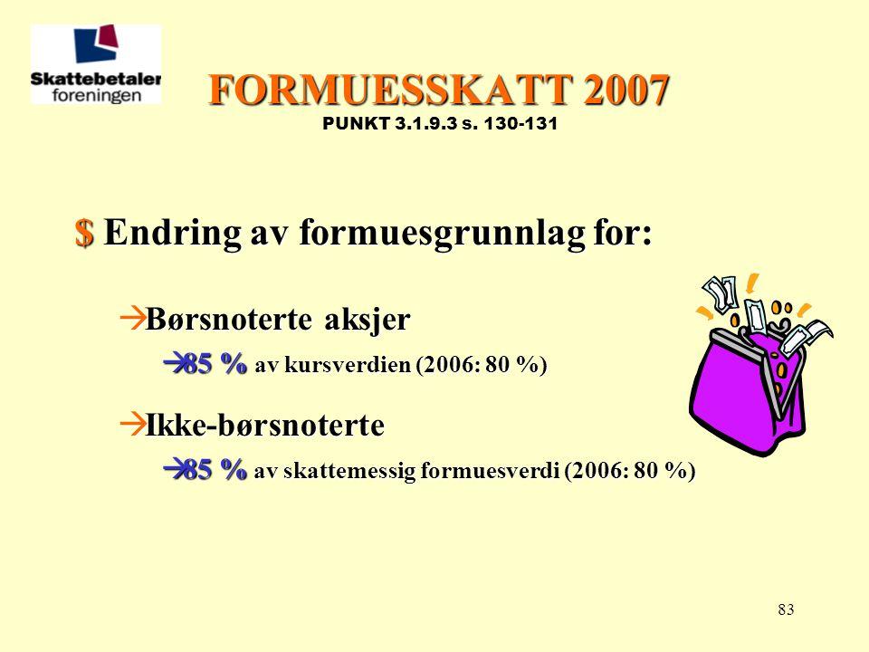 83 FORMUESSKATT 2007 FORMUESSKATT 2007 PUNKT 3.1.9.3 s. 130-131 $ Endring av formuesgrunnlag for:  Børsnoterte aksjer  85 % av kursverdien (2006: 80
