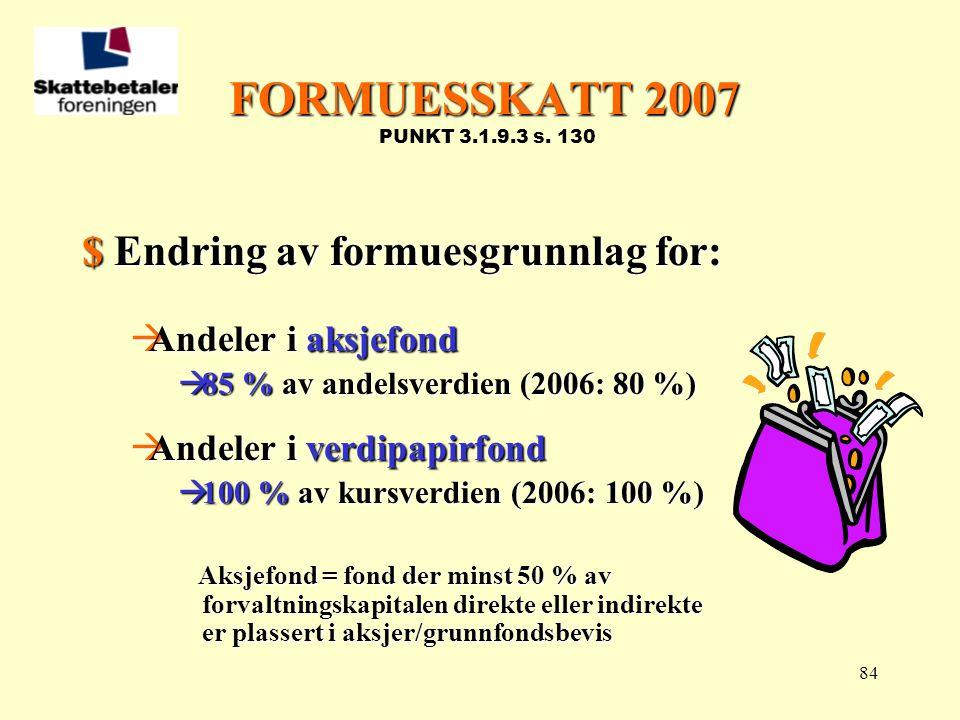 84 FORMUESSKATT 2007 FORMUESSKATT 2007 PUNKT 3.1.9.3 s. 130 $ Endring av formuesgrunnlag for:  Andeler i aksjefond  85 % av andelsverdien (2006: 80