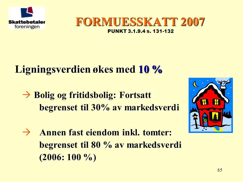 85 FORMUESSKATT 2007 FORMUESSKATT 2007 PUNKT 3.1.9.4 s. 131-132 Ligningsverdien økes med 10 %  Bolig og fritidsbolig: Fortsatt begrenset til 30% av m