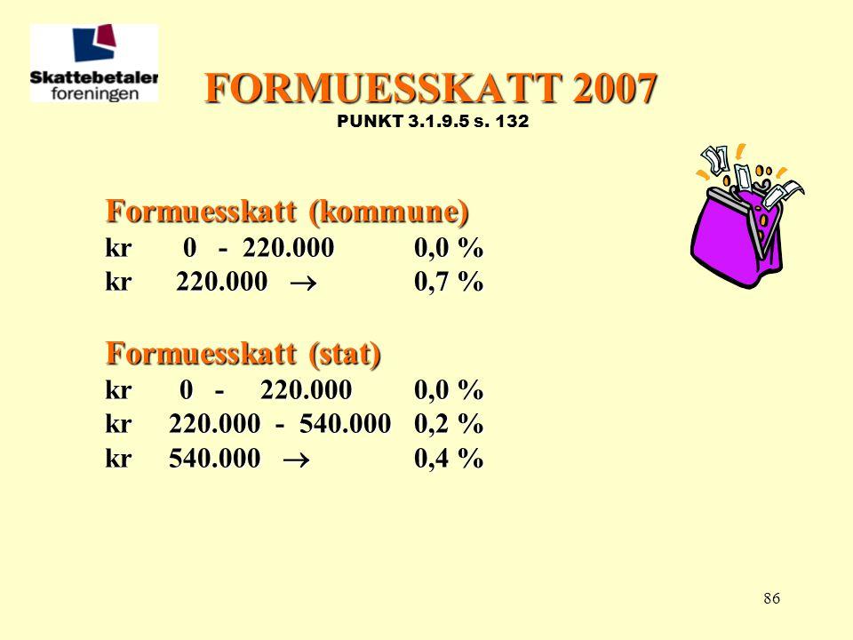 86 FORMUESSKATT 2007 FORMUESSKATT 2007 PUNKT 3.1.9.5 s. 132 Formuesskatt (kommune) kr 0 - 220.0000,0 % kr 220.000  0,7 % Formuesskatt (stat) kr 0 - 2