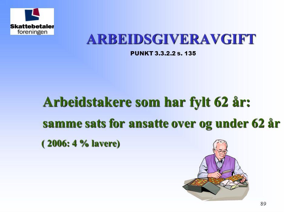89 ARBEIDSGIVERAVGIFT ARBEIDSGIVERAVGIFT PUNKT 3.3.2.2 s. 135 Arbeidstakere som har fylt 62 år: samme sats for ansatte over og under 62 år ( 2006: 4 %
