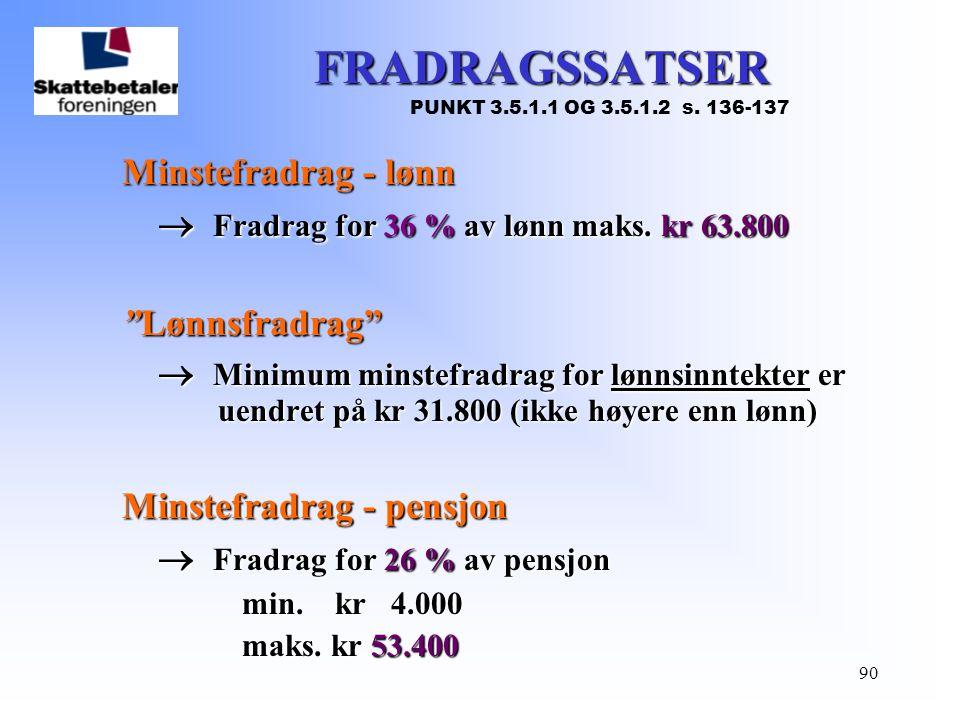 """90 FRADRAGSSATSER PUNKT 3.5.1.1 OG 3.5.1.2 s. 136-137 Minstefradrag - lønn  Fradrag for 36 % av lønn maks. kr 63.800 """"Lønnsfradrag""""  Minimum minstef"""