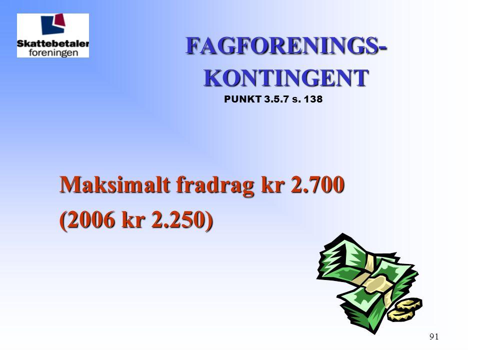 91 FAGFORENINGS- KONTINGENT FAGFORENINGS- KONTINGENT PUNKT 3.5.7 s. 138 Maksimalt fradrag kr 2.700 (2006 kr 2.250) (2006 kr 2.250)