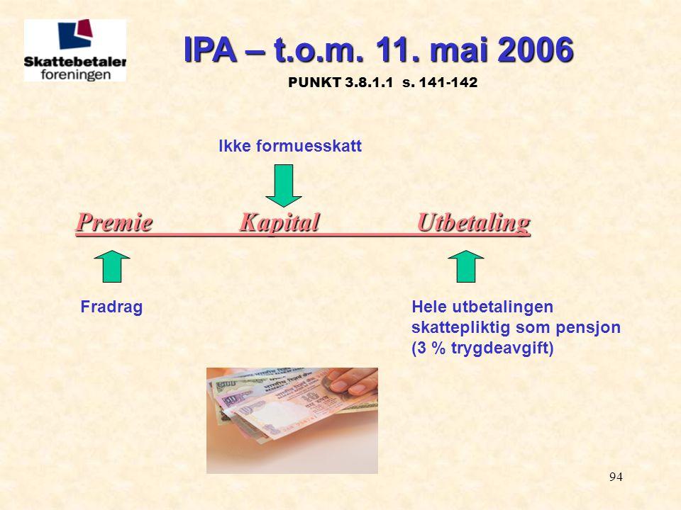 94 Premie KapitalUtbetaling FradragHele utbetalingen skattepliktig som pensjon (3 % trygdeavgift) Ikke formuesskatt IPA – t.o.m. 11. mai 2006 IPA – t.