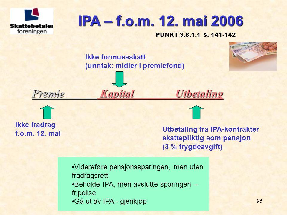 95 Premie KapitalUtbetaling Ikke fradrag f.o.m. 12. mai Utbetaling fra IPA-kontrakter skattepliktig som pensjon (3 % trygdeavgift) Ikke formuesskatt (