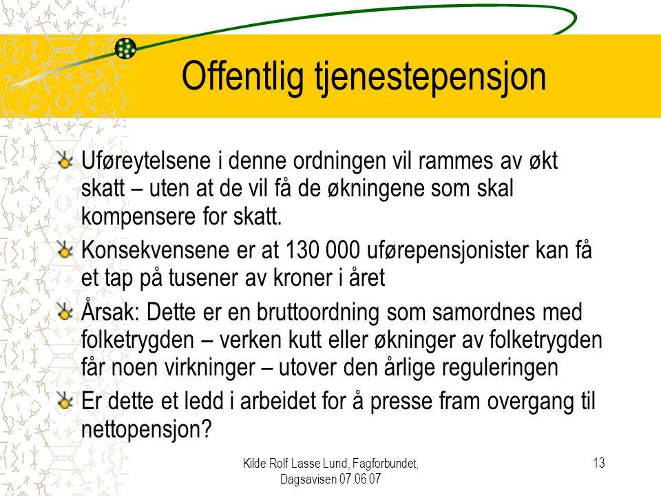 Kilde Rolf Lasse Lund, Fagforbundet, Dagsavisen 07.06.07 13 Offentlig tjenestepensjon Uføreytelsene i denne ordningen vil rammes av økt skatt – uten at de vil få de økningene som skal kompensere for skatt.