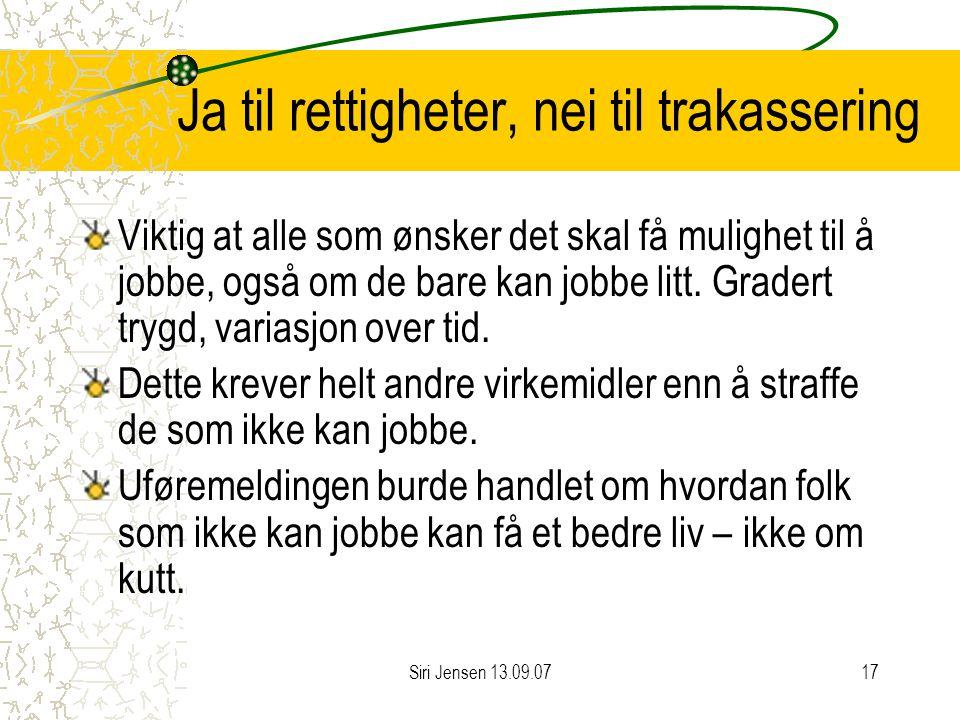 Siri Jensen 13.09.0717 Ja til rettigheter, nei til trakassering Viktig at alle som ønsker det skal få mulighet til å jobbe, også om de bare kan jobbe litt.
