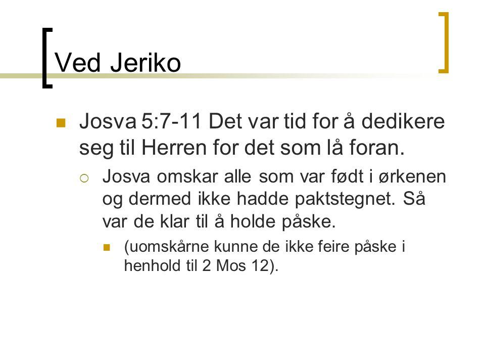 Ved Jeriko  Josva 5:7-11 Det var tid for å dedikere seg til Herren for det som lå foran.  Josva omskar alle som var født i ørkenen og dermed ikke ha