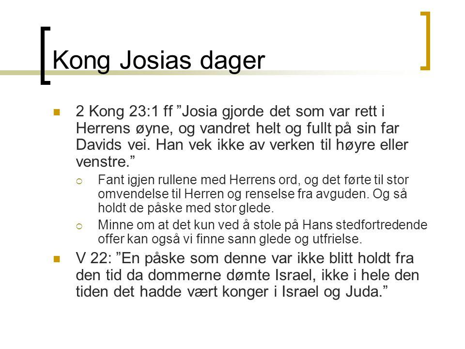 """Kong Josias dager  2 Kong 23:1 ff """"Josia gjorde det som var rett i Herrens øyne, og vandret helt og fullt på sin far Davids vei. Han vek ikke av verk"""