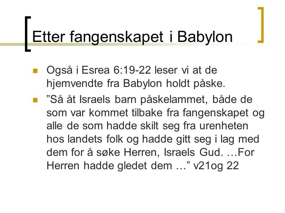 """Etter fangenskapet i Babylon  Også i Esrea 6:19-22 leser vi at de hjemvendte fra Babylon holdt påske.  """"Så åt Israels barn påskelammet, både de som"""