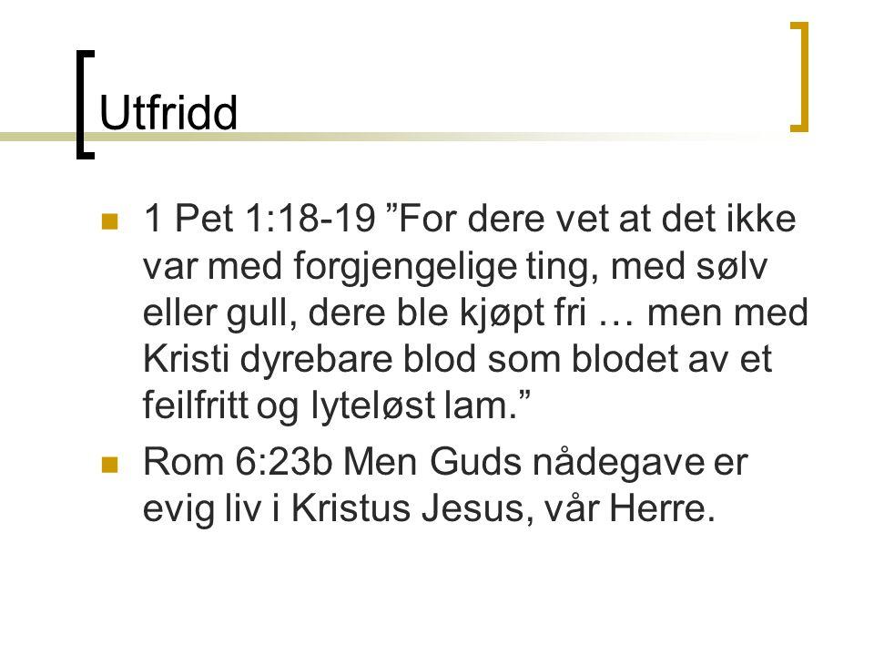 """Utfridd  1 Pet 1:18-19 """"For dere vet at det ikke var med forgjengelige ting, med sølv eller gull, dere ble kjøpt fri … men med Kristi dyrebare blod s"""