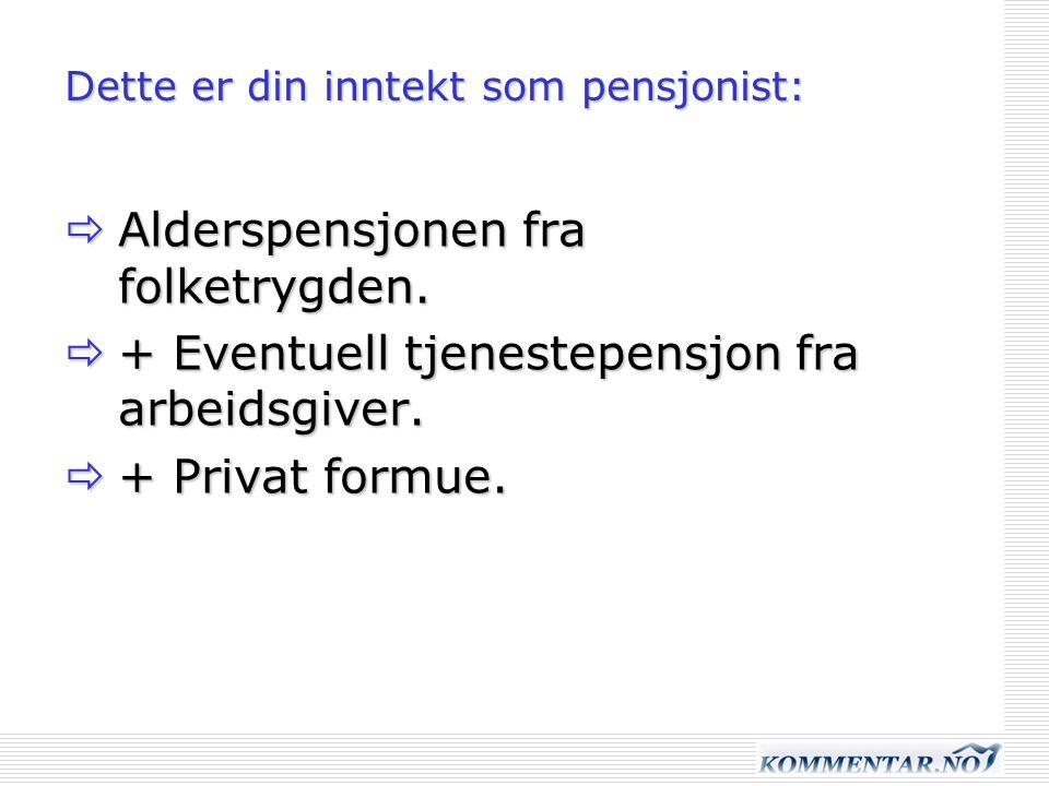 Dette er din inntekt som pensjonist:  Alderspensjonen fra folketrygden.  + Eventuell tjenestepensjon fra arbeidsgiver.  + Privat formue.