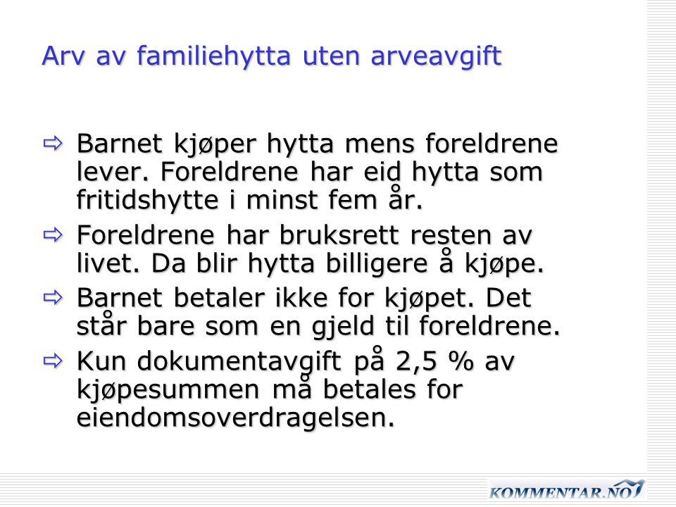 Arv av familiehytta uten arveavgift  Barnet kjøper hytta mens foreldrene lever. Foreldrene har eid hytta som fritidshytte i minst fem år.  Foreldren