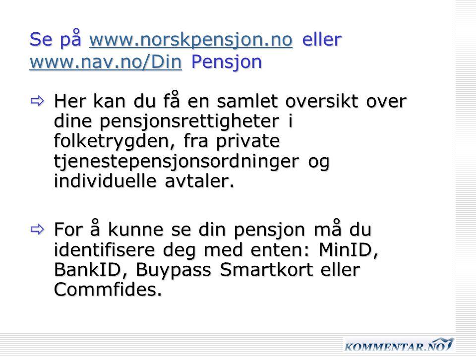 Se på www.norskpensjon.no eller www.nav.no/Din Pensjon www.norskpensjon.no www.nav.no/Dinwww.norskpensjon.no www.nav.no/Din  Her kan du få en samlet