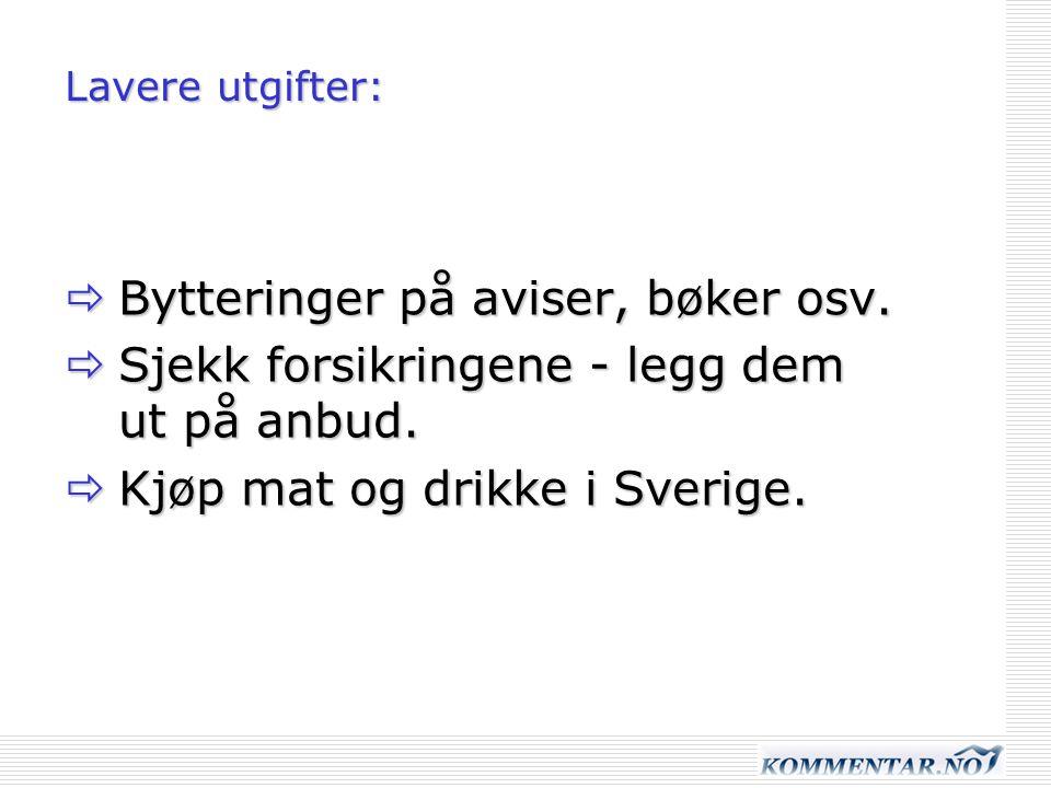 Lavere utgifter:  Bytteringer på aviser, bøker osv.  Sjekk forsikringene - legg dem ut på anbud.  Kjøp mat og drikke i Sverige.