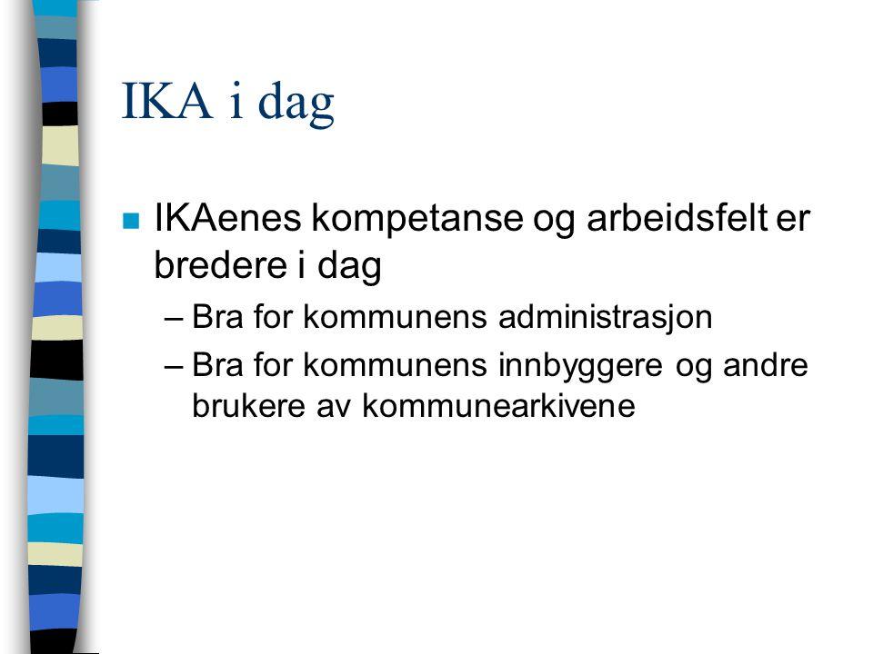 IKA i dag n IKAenes kompetanse og arbeidsfelt er bredere i dag –Bra for kommunens administrasjon –Bra for kommunens innbyggere og andre brukere av kommunearkivene