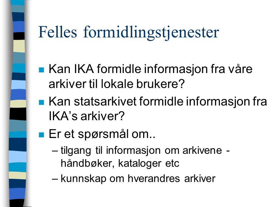 Felles formidlingstjenester n Kan IKA formidle informasjon fra våre arkiver til lokale brukere.