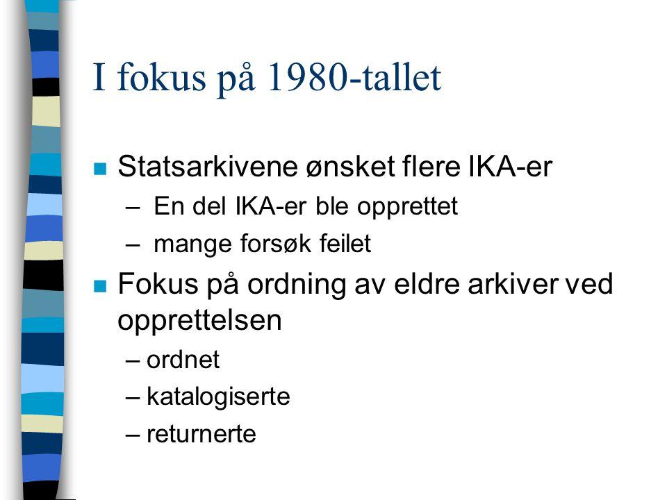 I fokus på 1980-tallet n Statsarkivene ønsket flere IKA-er – En del IKA-er ble opprettet – mange forsøk feilet n Fokus på ordning av eldre arkiver ved opprettelsen –ordnet –katalogiserte –returnerte