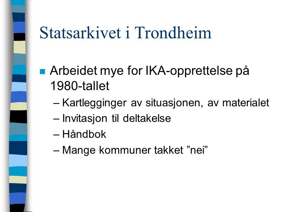 Statsarkivet i Trondheim n Arbeidet mye for IKA-opprettelse på 1980-tallet –Kartlegginger av situasjonen, av materialet –Invitasjon til deltakelse –Håndbok –Mange kommuner takket nei