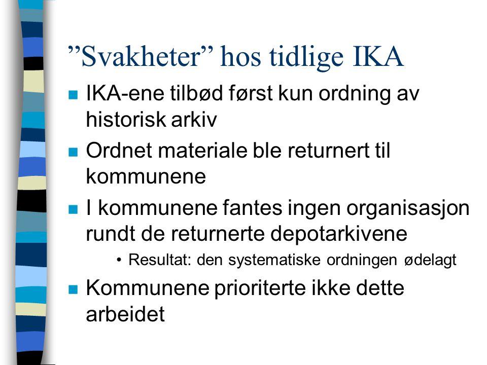 Svakheter hos tidlige IKA n IKA-ene tilbød først kun ordning av historisk arkiv n Ordnet materiale ble returnert til kommunene n I kommunene fantes ingen organisasjon rundt de returnerte depotarkivene •Resultat: den systematiske ordningen ødelagt n Kommunene prioriterte ikke dette arbeidet