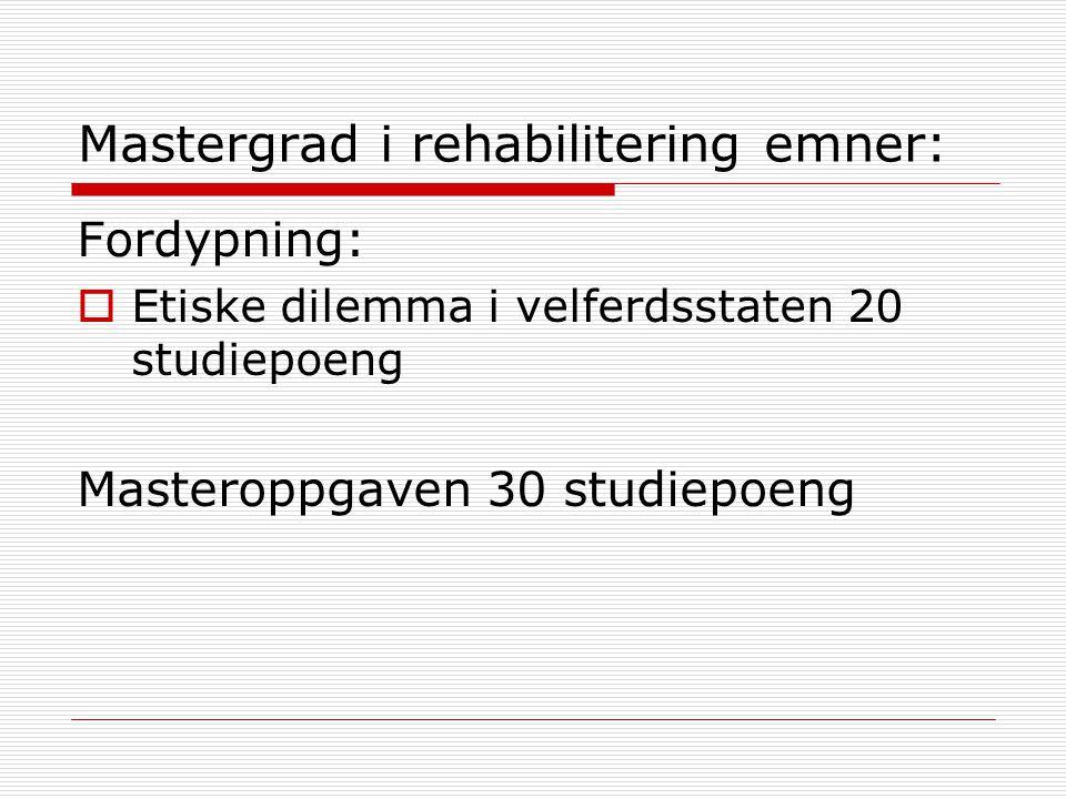 Mastergrad i rehabilitering emner: Fordypning:  Etiske dilemma i velferdsstaten 20 studiepoeng Masteroppgaven 30 studiepoeng