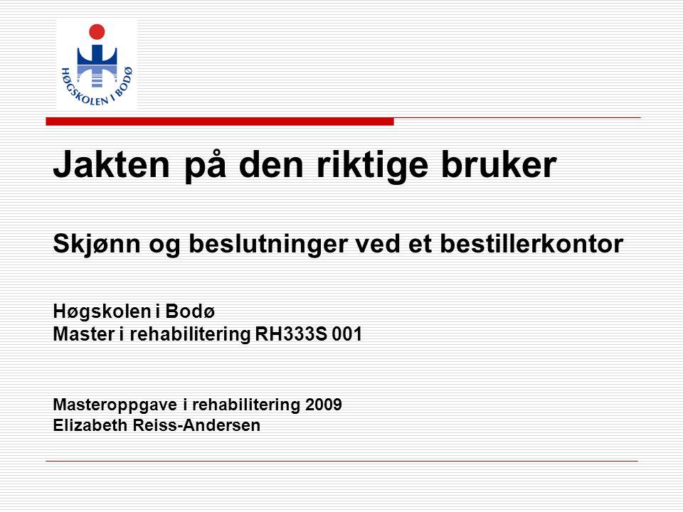 Jakten på den riktige bruker Skjønn og beslutninger ved et bestillerkontor Høgskolen i Bodø Master i rehabilitering RH333S 001 Masteroppgave i rehabil