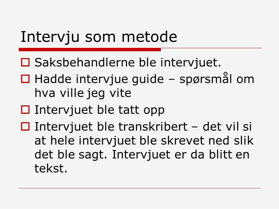 Intervju som metode  Saksbehandlerne ble intervjuet.  Hadde intervjue guide – spørsmål om hva ville jeg vite  Intervjuet ble tatt opp  Intervjuet
