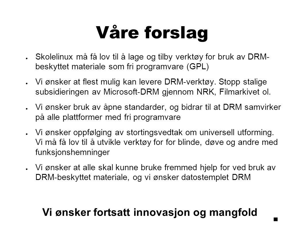 Våre forslag ● Skolelinux må få lov til å lage og tilby verktøy for bruk av DRM- beskyttet materiale som fri programvare (GPL) ● Vi ønsker at flest mulig kan levere DRM-verktøy.