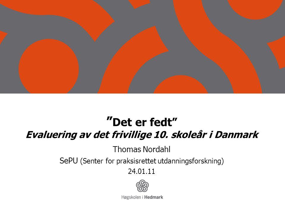 """"""" Det er fedt"""" Evaluering av det frivillige 10. skoleår i Danmark Thomas Nordahl SePU (Senter for praksisrettet utdanningsforskning) 24.01.11"""