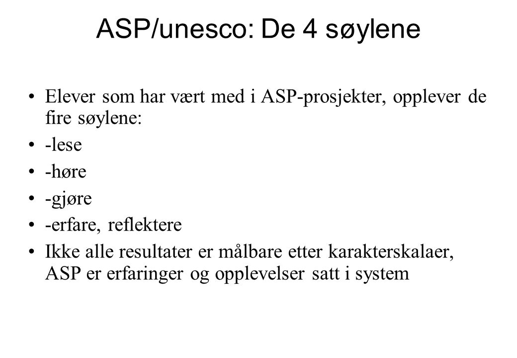 ASP/unesco: De 4 søylene •Elever som har vært med i ASP-prosjekter, opplever de fire søylene: •-lese •-høre •-gjøre •-erfare, reflektere •Ikke alle re