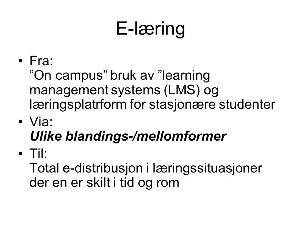 E-læring •Fra: On campus bruk av learning management systems (LMS) og læringsplatrform for stasjonære studenter •Via: Ulike blandings-/mellomformer •Til: Total e-distribusjon i læringssituasjoner der en er skilt i tid og rom