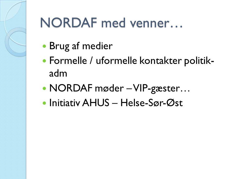 NORDAF med venner…  Brug af medier  Formelle / uformelle kontakter politik- adm  NORDAF møder – VIP-gæster…  Initiativ AHUS – Helse-Sør-Øst