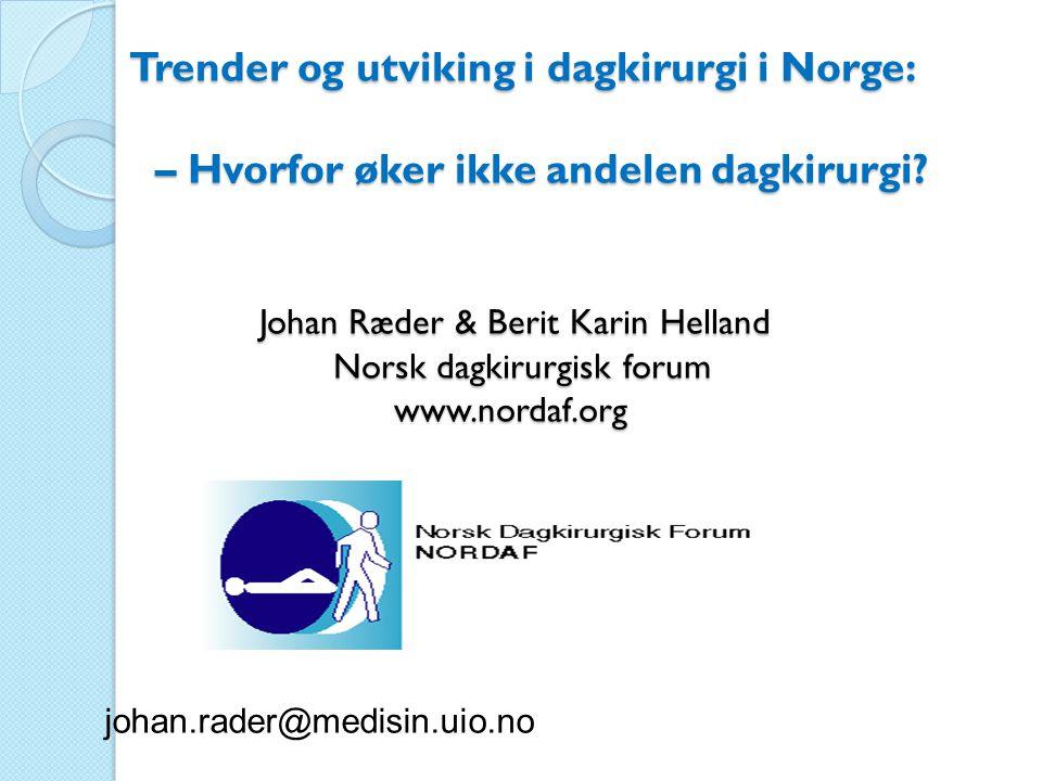 Trender og utviking i dagkirurgi i Norge: – Hvorfor øker ikke andelen dagkirurgi? Johan Ræder & Berit Karin Helland Norsk dagkirurgisk forum www.norda