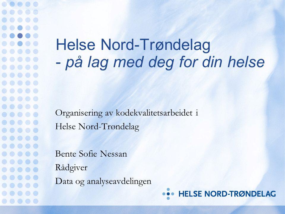 Helse Nord-Trøndelag - på lag med deg for din helse Organisering av kodekvalitetsarbeidet i Helse Nord-Trøndelag Bente Sofie Nessan Rådgiver Data og a