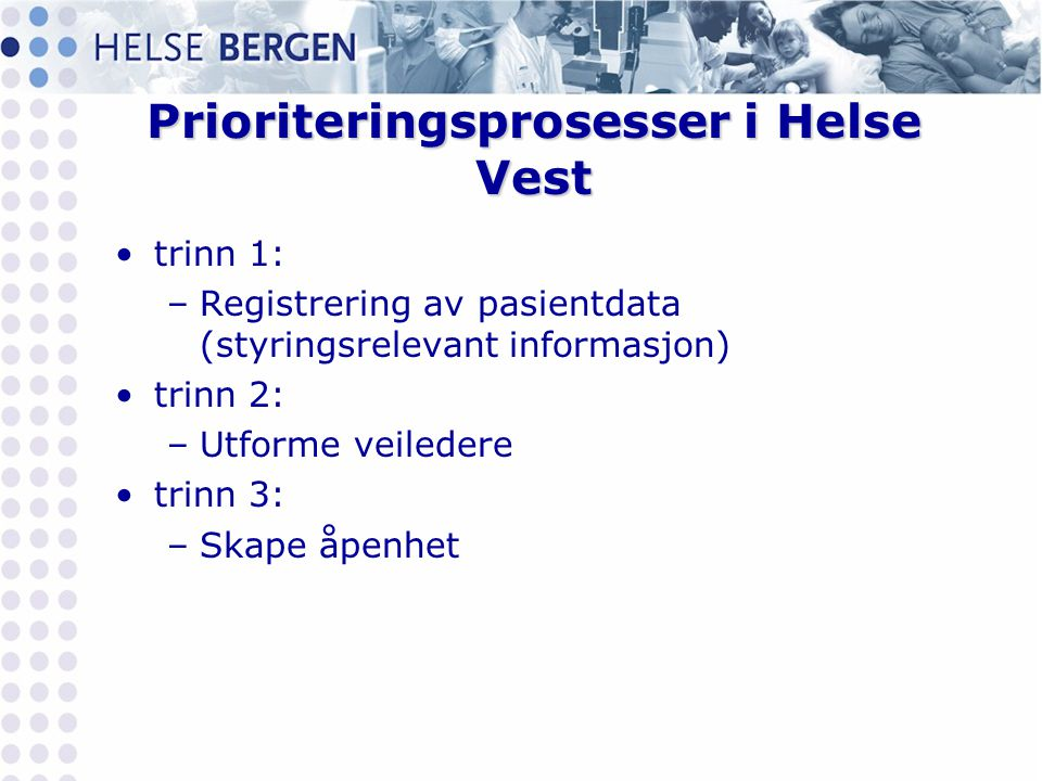 Prioriteringsprosesser i Helse Vest •trinn 1: –Registrering av pasientdata (styringsrelevant informasjon) •trinn 2: –Utforme veiledere •trinn 3: –Skap