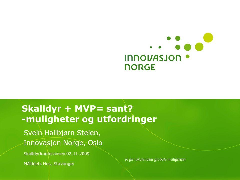 Skalldyr + MVP= sant? -muligheter og utfordringer Svein Hallbjørn Steien, Innovasjon Norge, Oslo Skalldyrkonferansen 02.11.2009 Måltidets Hus, Stavang