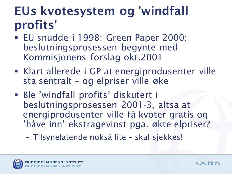 EUs kvotesystem og 'windfall profits'  EU snudde i 1998; Green Paper 2000; beslutningsprosessen begynte med Kommisjonens forslag okt.2001  Klart allerede i GP at energiprodusenter ville stå sentralt – og elpriser ville øke  Ble 'windfall profits' diskutert i beslutningsprosessen 2001-3, altså at energiprodusenter ville få kvoter gratis og 'håve inn' ekstragevinst pga.