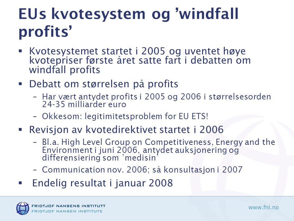 EUs kvotesystem og 'windfall profits'  Kvotesystemet startet i 2005 og uventet høye kvotepriser første året satte fart i debatten om windfall profits  Debatt om størrelsen på profits –Har vært antydet profits i 2005 og 2006 i størrelsesorden 24-35 milliarder euro –Okkesom: legitimitetsproblem for EU ETS.