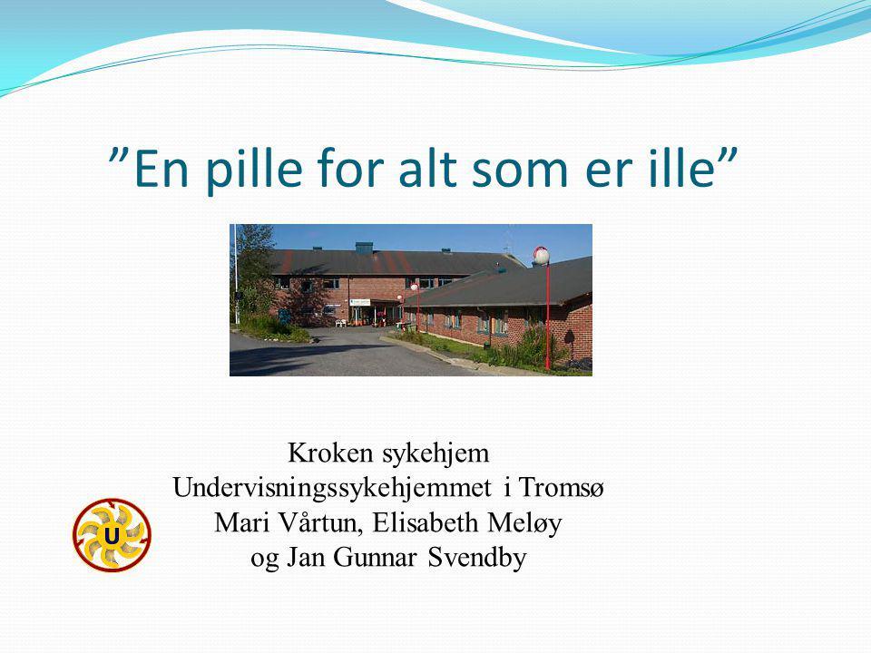 En pille for alt som er ille Kroken sykehjem Undervisningssykehjemmet i Tromsø Mari Vårtun, Elisabeth Meløy og Jan Gunnar Svendby