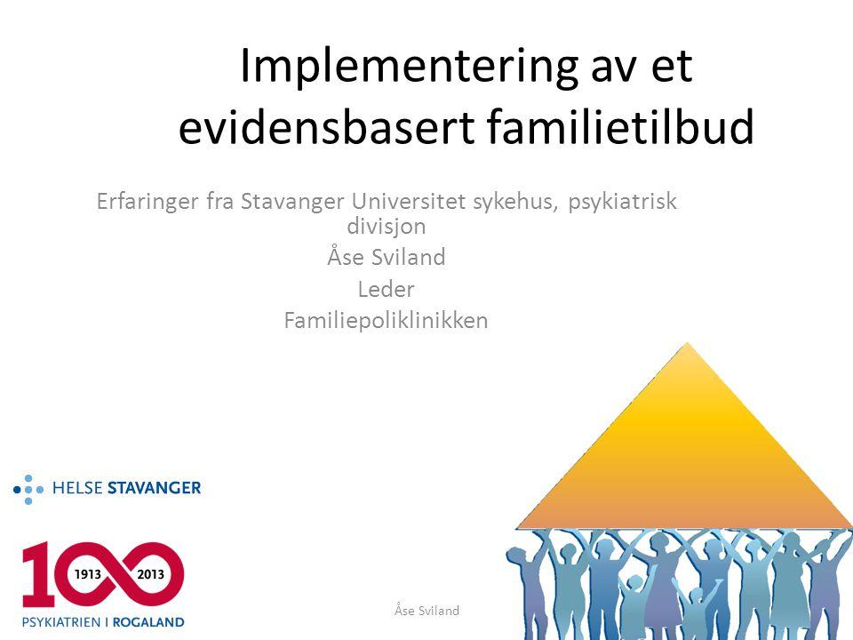 Implementering av et evidensbasert familietilbud Erfaringer fra Stavanger Universitet sykehus, psykiatrisk divisjon Åse Sviland Leder Familiepoliklini