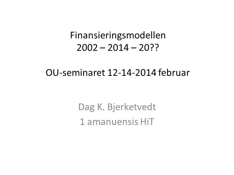 Finansieringsmodellen 2002 – 2014 – 20?? OU-seminaret 12-14-2014 februar Dag K. Bjerketvedt 1 amanuensis HiT