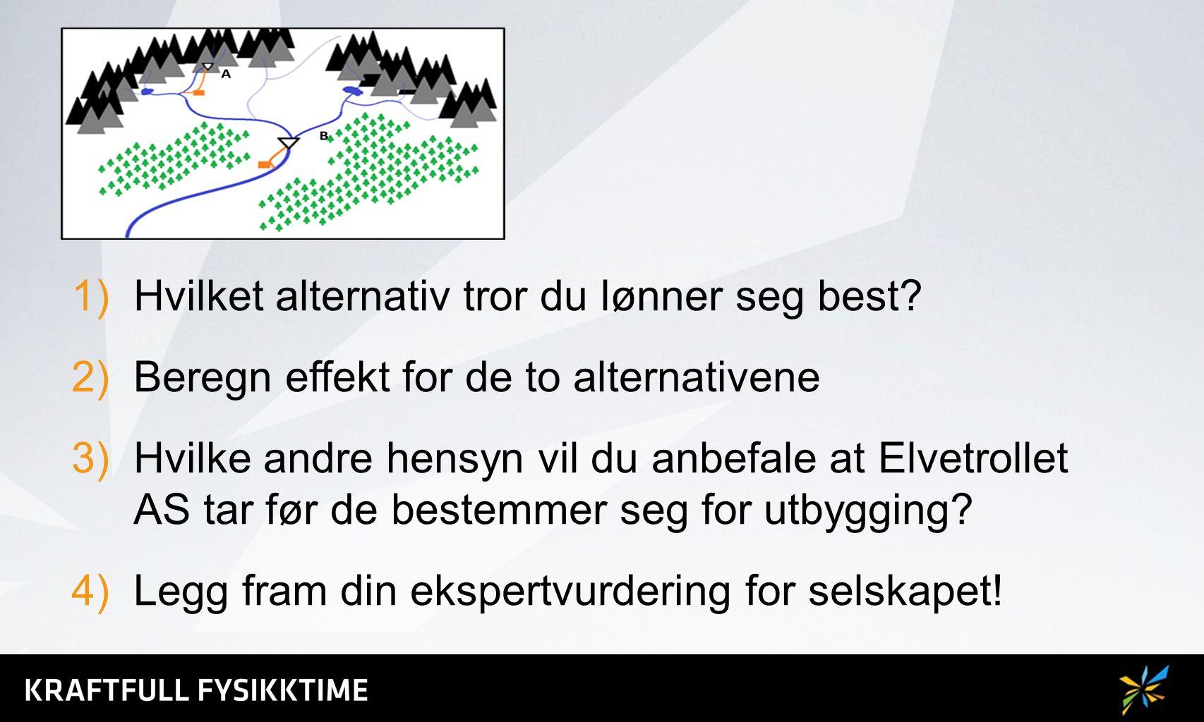 1)Hvilket alternativ tror du lønner seg best? 2)Beregn effekt for de to alternativene 3)Hvilke andre hensyn vil du anbefale at Elvetrollet AS tar før
