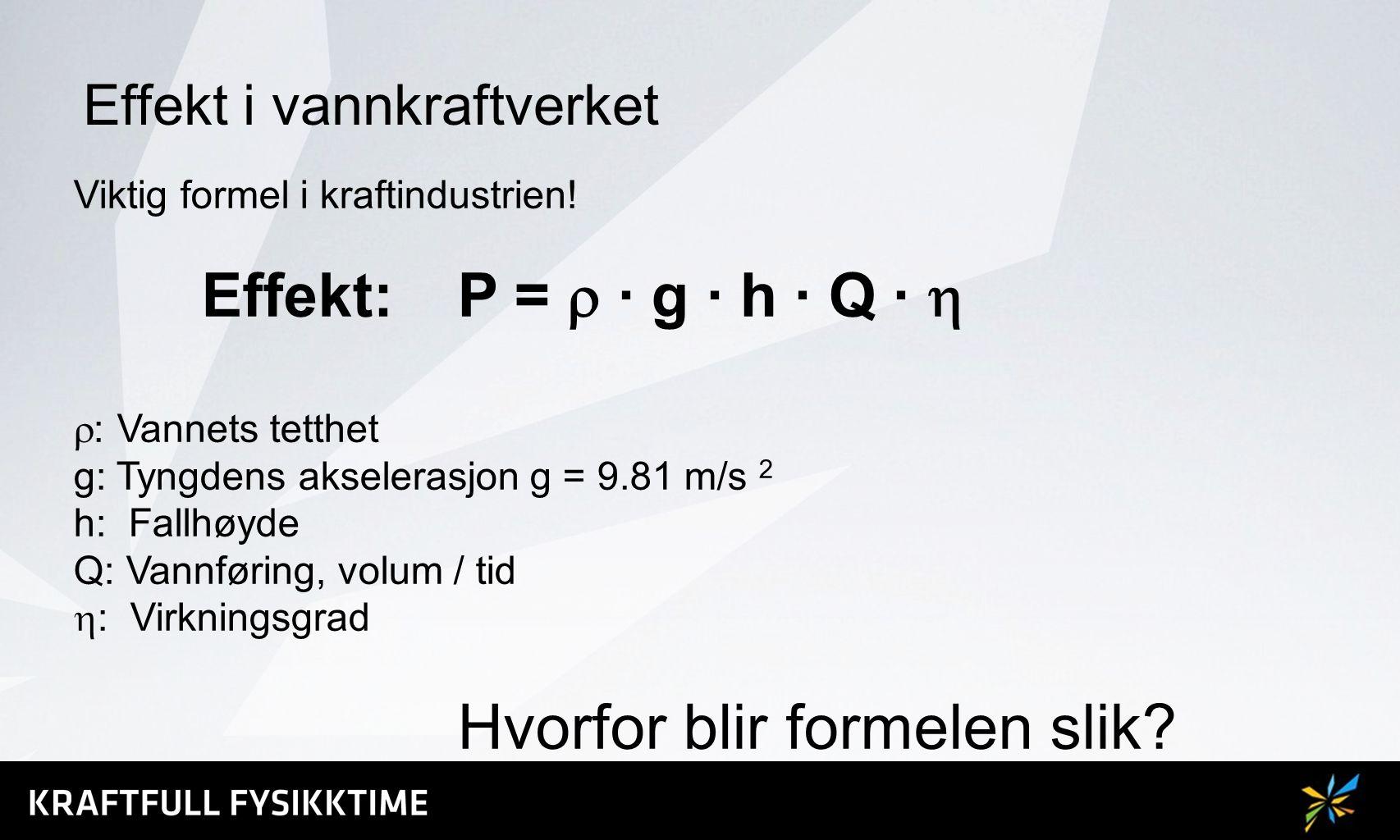 Effekt i vannkraftverket Viktig formel i kraftindustrien! Effekt: P =  ∙ g ∙ h ∙ Q ∙   : Vannets tetthet g: Tyngdens akselerasjon g = 9.81 m/s 2 h: