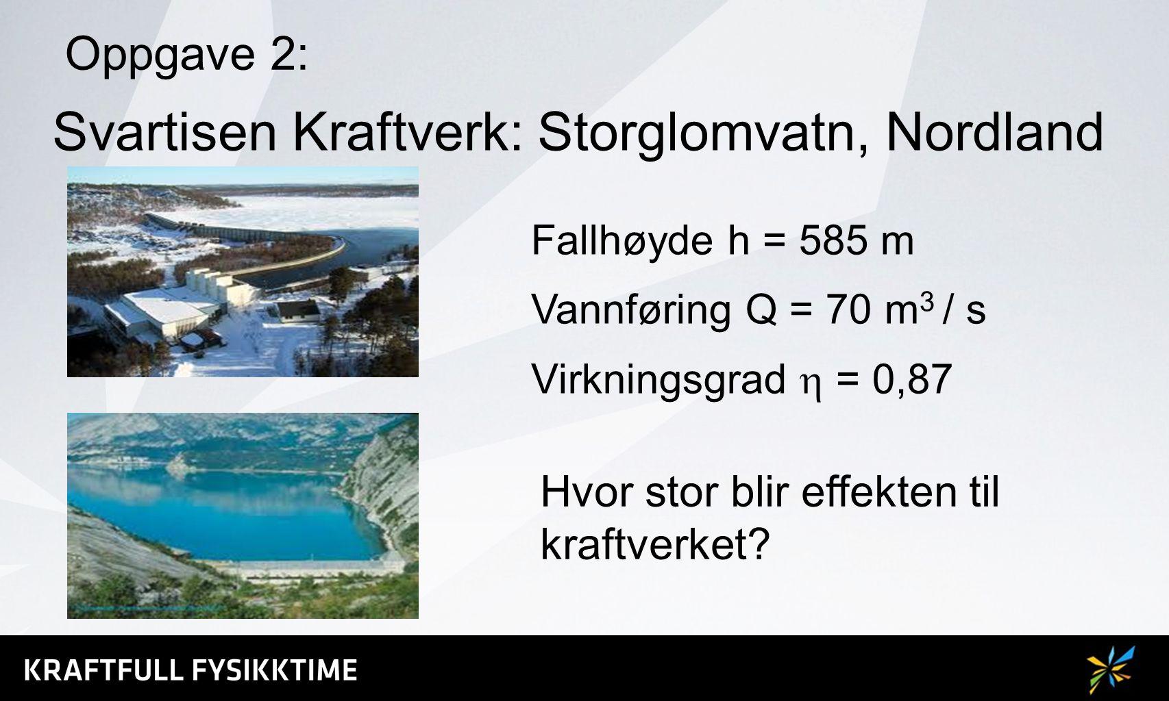 Oppgave 2: Fallhøyde h = 585 m Vannføring Q = 70 m 3 / s Virkningsgrad  = 0,87 Svartisen Kraftverk: Storglomvatn, Nordland Hvor stor blir effekten ti