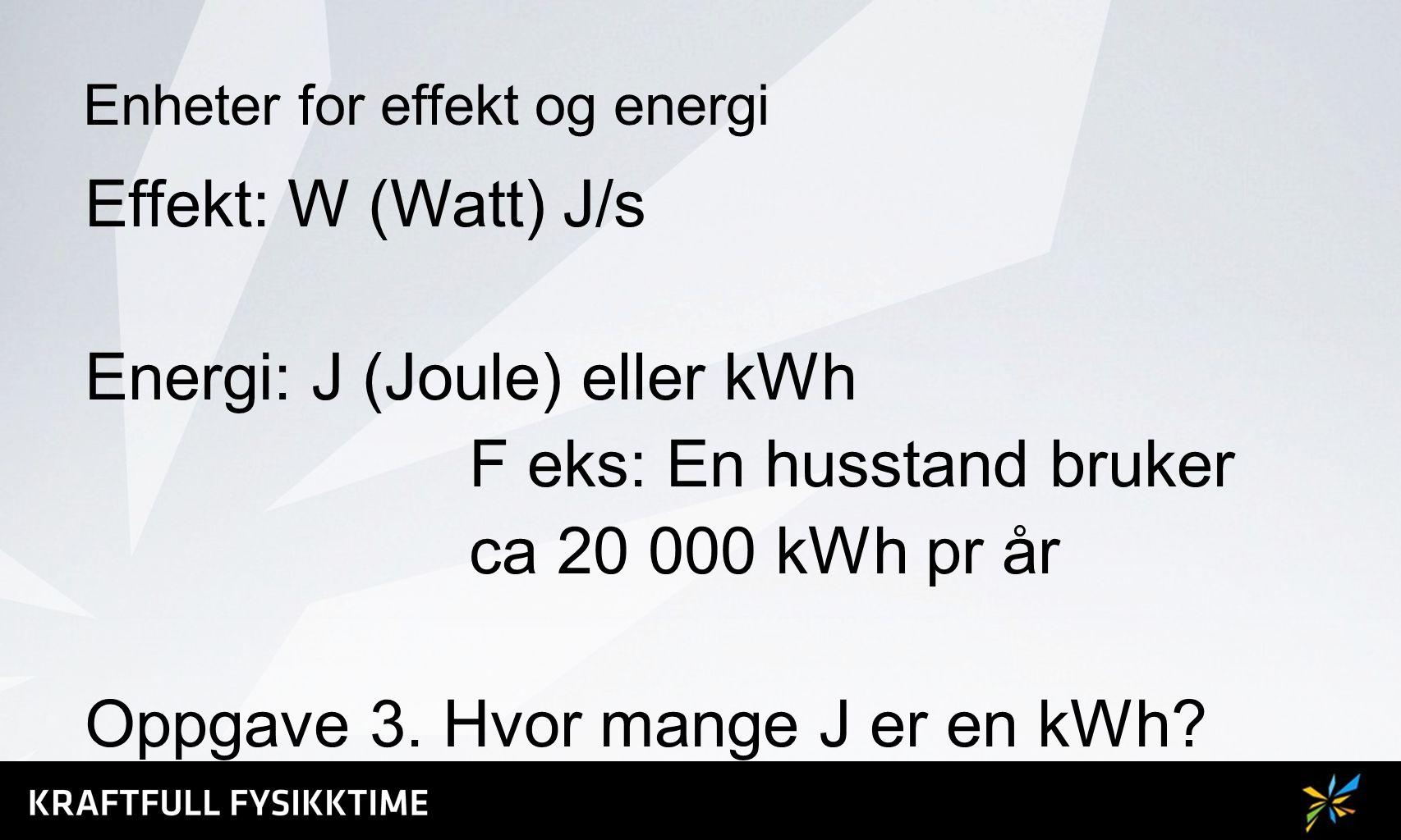 Enheter for effekt og energi Effekt: W (Watt) J/s Energi: J (Joule) eller kWh F eks: En husstand bruker ca 20 000 kWh pr år Oppgave 3. Hvor mange J er